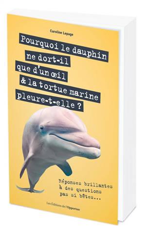 Pourquoi le dauphin ne dort-il que d'un oeil & la tortue marine pleure-t-elle ?