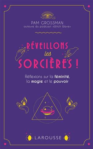 Réveillons les sorcières ! : réflexions sur la féminité, la magie et le pouvoir
