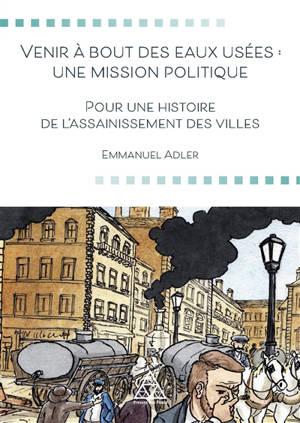 Venir à bout des eaux usées : une mission politique : pour une histoire de l'assainissement des villes