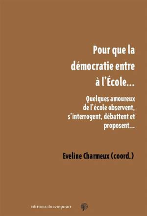 Pour que la démocratie entre à l'école... : quelques amoureux de l'école observent, s'interrogent, débattent et proposent...
