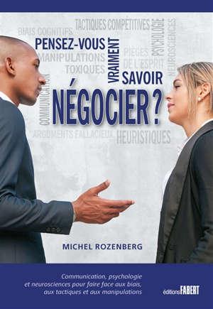 Pensez-vous vraiment savoir négocier ? : communication, psychologie et neurosciences pour faire face aux biais, aux tactiques et aux négociations