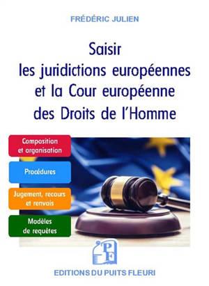 Saisir les juridictions européennes et la Cour européenne des droits de l'homme : guide pratique