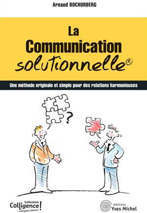 La communication solutionnelle : une méthode originale et simple pour des relations harmonieuses