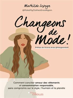 Changeons de mode ! : comment concilier amour des vêtements et consommation responsable, sans compromis sur le style, l'humain et la planète
