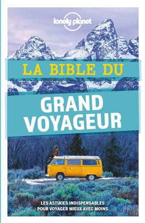 La bible du grand voyageur : les astuces indispensables pour voyager mieux avec moins