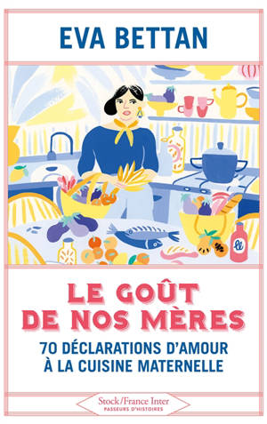 Le goût de nos mères : 70 déclarations d'amour à la cuisine maternelle