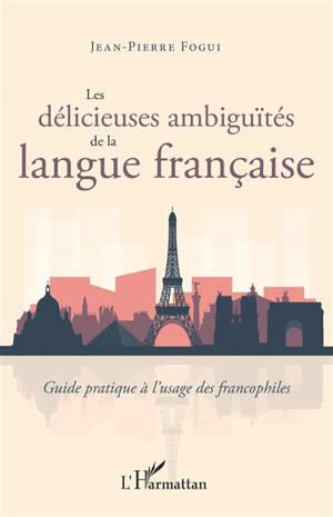 Les délicieuses ambiguïtés de la langue française : guide pratique à l'usage des francophiles