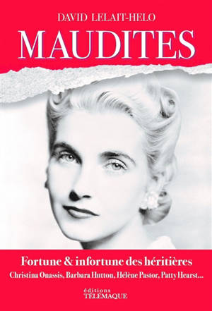 Maudites : fortune & infortune des héritières : Christina Onassis, Barbara Hutton, Hélène Pastor, Patty Hearst...