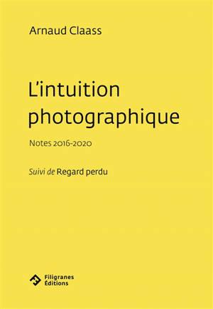 L'intuition photographique : notes 2016-2020; Suivi de Regard perdu