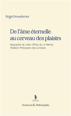 De l'âme éternelle au cerveau des plaisirs : biographie de Julien Offray de La Mettrie, médecin-philosophe des Lumières