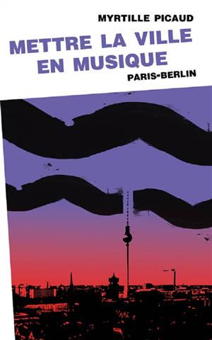 Mettre la ville en musique : Paris-Berlin