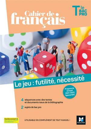 Le jeu, futilité, nécessité : cahier de français terminale bac pro : programme limitatif 2021-2023, spécial bac