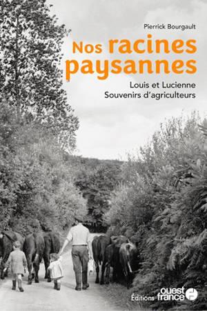 Nos racines paysannes : Louis et Lucienne : souvenirs d'agriculteurs