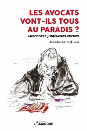 Les avocats vont-ils tous au paradis ? : anecdotes judiciaires vécues