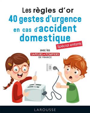 Les règles d'or : 40 gestes d'urgence en cas d'accident domestique : spécial enfants