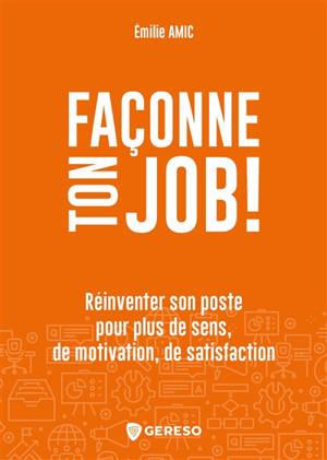 Façonne ton job ! : réinventer son poste pour plus de sens, de motivation, de satisfaction