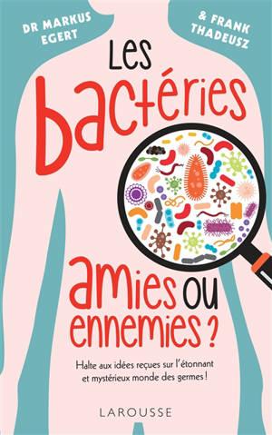 Les bactéries : amies ou ennemies ? : halte aux idées reçues sur l'étonnant et mystérieux monde des germes !