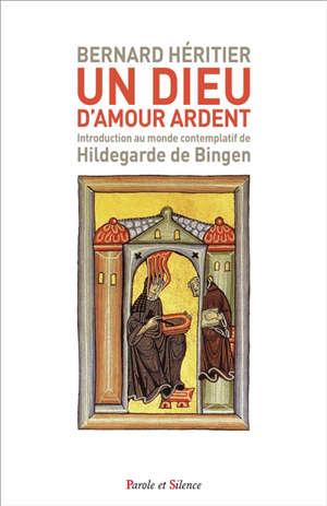 Un Dieu d'amour ardent : introduction au monde contemplatif de Hildegarde de Bingen