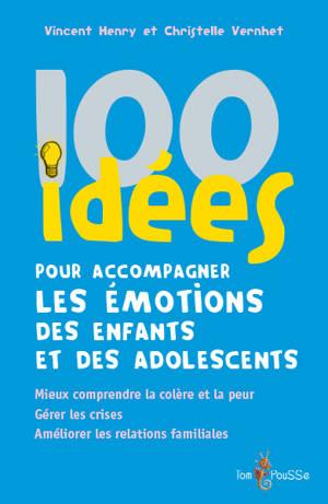 100 idées pour accompagner les émotions des enfants et des adolescents : mieux comprendre la colère et la peur, gérer les crises, améliorer les relations familiales
