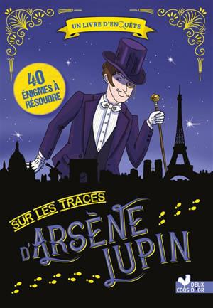 Sur les traces d'Arsène Lupin : un livre d'enquête : 40 énigmes à résoudre