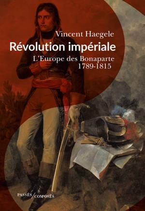 Révolution impériale : l'Europe des Bonaparte, 1789-1815