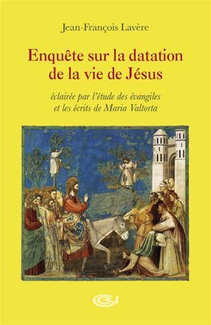Enquête sur la datation de la vie de Jésus : éclairée par l'étude des Evangiles et les écrits de Maria Valtorta