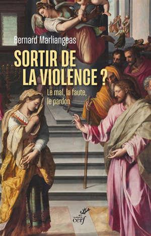 Sortir de la violence ? : le mal, la faute, le pardon