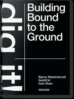 Bjarne Mastenbroek : dig it! Building bound to the ground