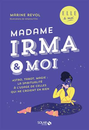 Madame Irma & moi : astro, tarot, magie : la spiritualité à l'usage de celles qui ne croient en rien