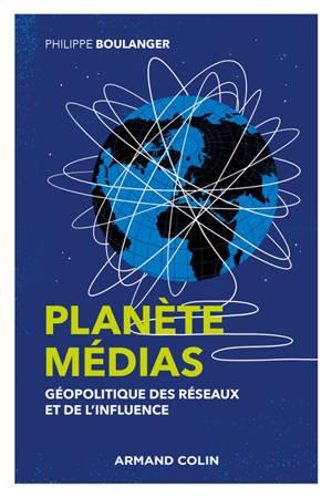 Planète médias : géopolitique des réseaux et de l'influence