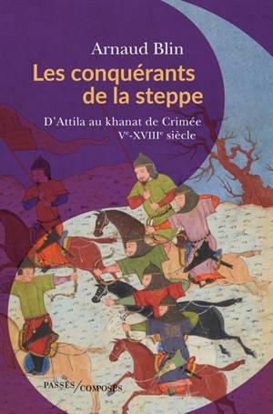 Les conquérants de la steppe : d'Attila au khanat de Crimée : Ve-XVIIIe siècle
