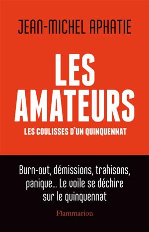 Les amateurs : les coulisses d'un quinquenat : burn-out, démissions, trahisons, panique... le voile se déchire sur le quinquennat