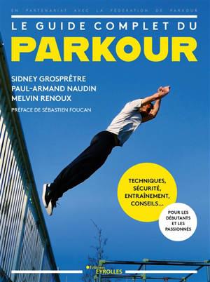 Le guide complet du parkour : techniques, sécurité, entraînement, conseils... : pour les débutants et les passionnés
