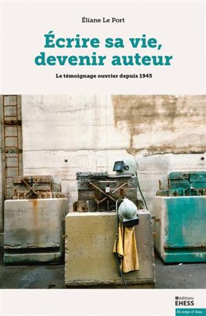 Ecrire sa vie, devenir auteur : le témoignage ouvrier depuis 1945