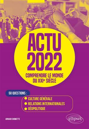 Actu 2022, comprendre le monde du XXIe siècle : 50 questions : culture générale, relations internationales, géopolitique