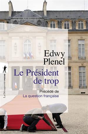 Le président de trop : vertus de l'antisarkozysme, vices du présidentialisme; Précédé de La question française