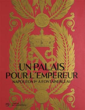 Un palais pour l'Empereur : Napoléon Ier à Fontainebleau