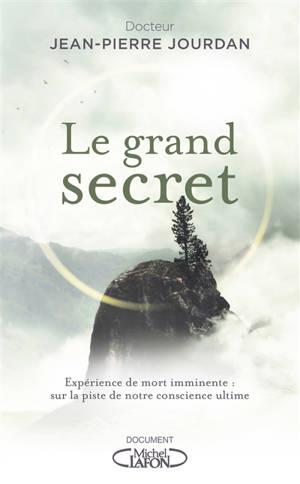 Le grand secret : expérience de mort imminente : sur la piste de notre conscience ultime