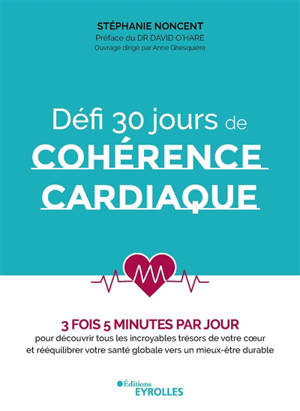 Défi 30 jours de cohérence cardiaque : 3 fois 5 minutes par jour : pour découvrir tous les incroyables trésors de votre coeur et rééquilibrer votre santé globale vers un mieux-être durable