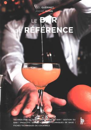 Le bar de référence : technologie du bar, législation du bar, gestion du bar, produits servis au bar, techniques de base, fiches techniques de cocktails