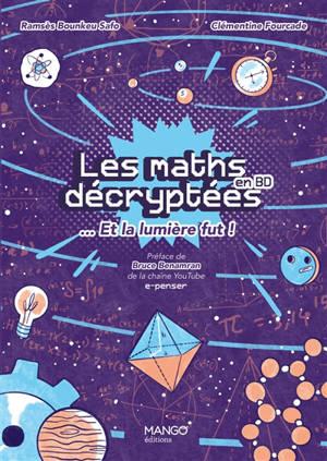 Les maths décryptées... et la lumière fut ! : un langage pour dire le monde et percer ses mystères