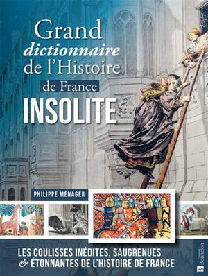Grand dictionnaire de l'histoire de France insolite : les coulisses inédites, saugrenues et étonnantes de l'histoire de France