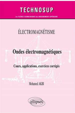 Electromagnétisme : ondes électromagnétiques : cours, applications, exercices corrigés