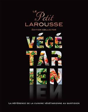 Le petit Larousse végétarien : la référence de la cuisine végétarienne au quotidien