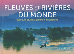 Fleuves et rivières du monde : ces cours d'eau qui ont façonné l'histoire