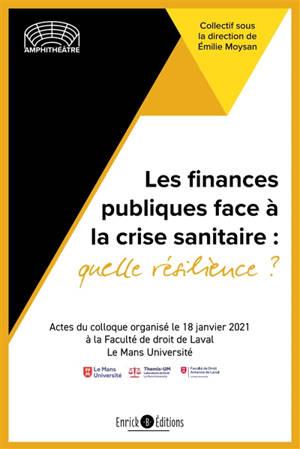 Les finances publiques face à la crise sanitaire : quelle résilience ? : actes du colloque, organisé le 18 janvier 2021 à la Faculté de droit de Laval