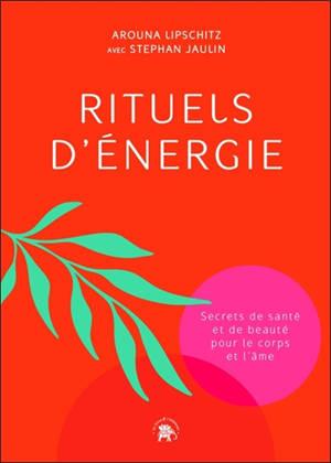 Rituels d'énergie : secrets de santé et de beauté pour le corps et l'âme