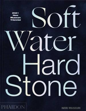 Soft water hard stone : 2021 New Museum Triennial : exposition, New York, New Museum, du 27 octobre 2021 au 23 janvier 2022