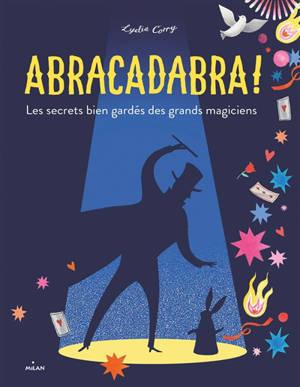 Abracadabra ! : les secrets bien gardés des grands magiciens