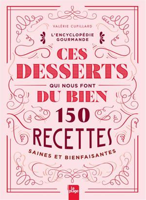 Ces desserts qui nous font du bien : 150 recettes saines et bienfaisantes : l'encyclopédie gourmande